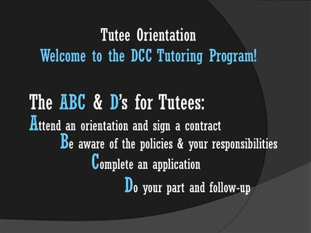 The ABC & D's for Tutees: A ttend an orientation and sign a contract B e aware of the policies & your responsibilities C omplete an application D o your.