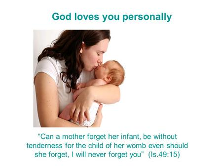 "God loves you personally ""Can a mother forget her infant, be without tenderness for the child of her womb even should she forget, I will never forget."