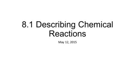 8.1 Describing Chemical Reactions May 12, 2015. 8.1 Describing Chemical Reactions A chemical reaction is the process by which one or more substances are.