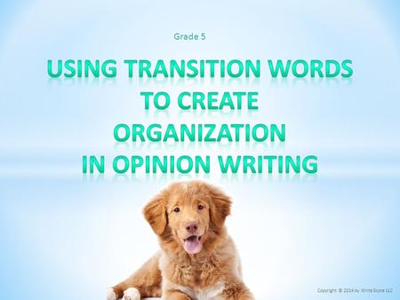 Grade 5 Copyright © 2014 by Write Score LLC. o Transition words and phrases create organization within an opinion piece. o Transition words and phrases.