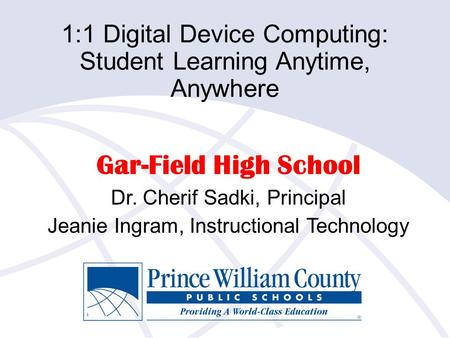 1:1 Digital Device Computing: Student Learning Anytime, Anywhere Gar-Field High School Dr. Cherif Sadki, Principal Jeanie Ingram, Instructional Technology.