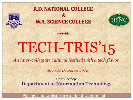 Ps- logo and website are under development R.D. NATIONAL COLLEGE & W.A. SCIENCE COLLEGE presents TECH-TRIS'15 An inter-collegiate cultural festival with.