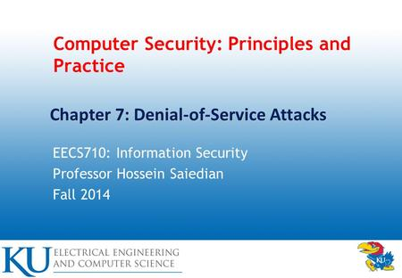 Computer Security: Principles and Practice EECS710: Information Security Professor Hossein Saiedian Fall 2014 Chapter 7: Denial-of-Service Attacks.
