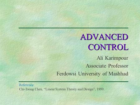 "Ali Karimpour Associate Professor Ferdowsi University of Mashhad ADVANCED CONTROL Reference: Chi-Tsong Chen, ""Linear System Theory and Design"", 1999."