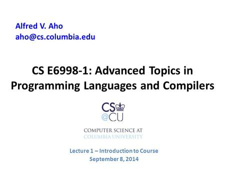 CS E6998-1: Advanced Topics in Programming <strong>Languages</strong> and Compilers Alfred V. Aho Lecture 1 – Introduction to Course September 8, 2014.