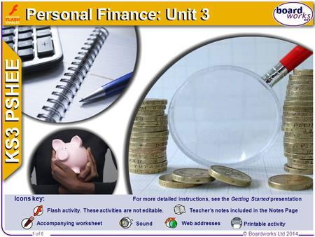 © Boardworks Ltd 2014 1 of 6 Personal Finance: Unit 3 © Boardworks Ltd 2014 1 of 6 Teacher's notes included in the Notes PageFlash activity. These activities.
