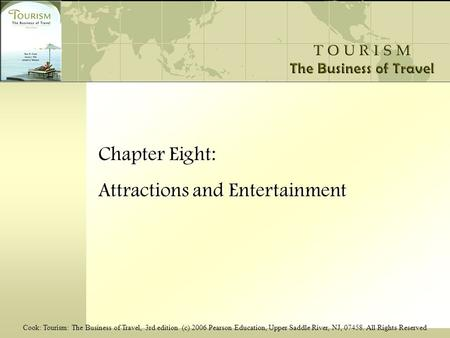 Cook: Tourism: The Business of Travel, 3rd edition (c) 2006 Pearson Education, Upper Saddle River, NJ, 07458. All Rights Reserved Chapter Eight: Attractions.