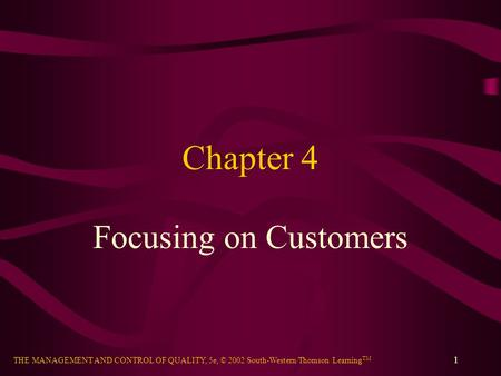 THE MANAGEMENT AND CONTROL OF QUALITY, 5e, © 2002 South-Western/Thomson Learning TM 1 Chapter 4 Focusing on Customers.