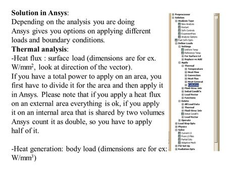 Solution in Ansys: Depending on the analysis you are doing Ansys gives you options on applying different loads and boundary conditions. Thermal analysis: