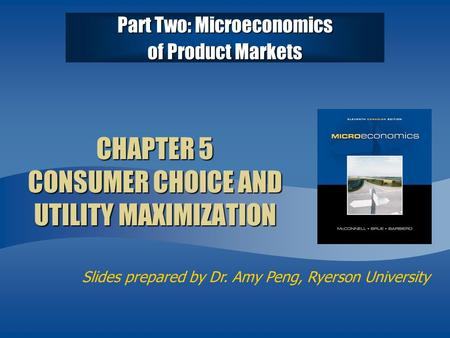 Slides prepared by Dr. Amy Peng, Ryerson University Part Two: Microeconomics of Product Markets CHAPTER 5 CONSUMER CHOICE AND UTILITY MAXIMIZATION.