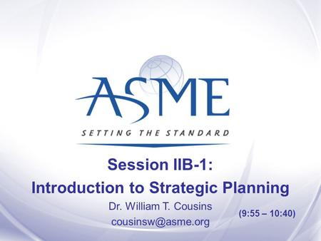 Session IIB-1: Introduction to Strategic Planning Dr. William T. Cousins (9:55 – 10:40)