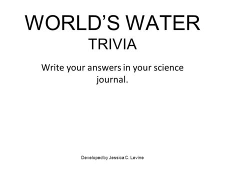 WORLD'S WATER TRIVIA Write your answers in your science journal. Developed by Jessica C. Levine.