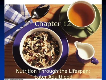 © 2007 Thomson - Wadsworth Chapter 12 Nutrition Through the Lifespan: Later Adulthood.