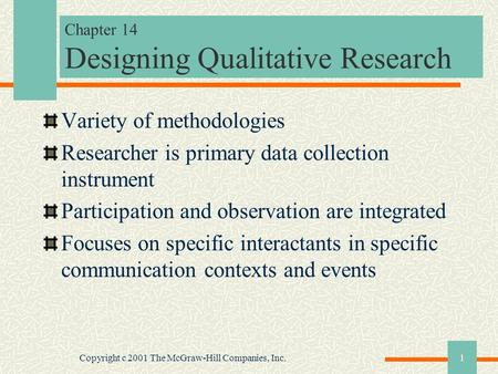 Copyright c 2001 The McGraw-Hill Companies, Inc.1 Chapter 14 Designing Qualitative Research Variety of methodologies Researcher is primary data collection.