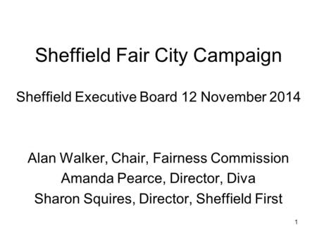 Sheffield Fair City Campaign Sheffield Executive Board 12 November 2014 Alan Walker, Chair, Fairness Commission Amanda Pearce, Director, Diva Sharon Squires,