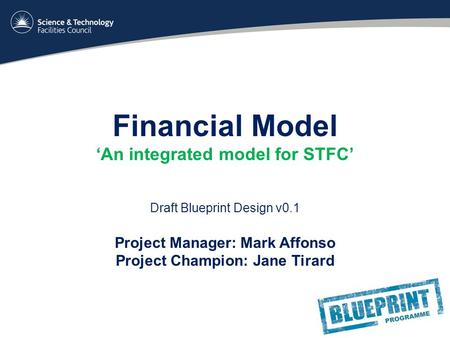 Financial Model 'An integrated model for STFC' Draft Blueprint Design v0.1 Project Manager: Mark Affonso Project Champion: Jane Tirard.