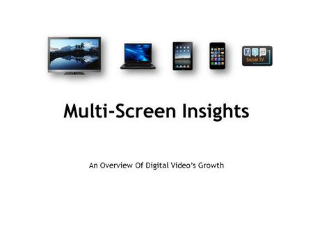 Multi-Screen Insights An Overview Of Digital Video's Growth.