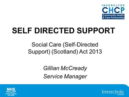 SELF DIRECTED SUPPORT Social Care (Self-Directed Support) (Scotland) Act 2013 Gillian McCready Service Manager.