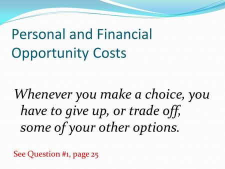Personal and Financial Opportunity Costs Whenever you make a choice, you have to give up, or trade off, some of your other options. See Question #1, page.