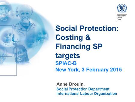Social Protection: Costing & Financing SP targets SPIAC-B New York, 3 February 2015 Anne Drouin, Social Protection Department International Labour Organization.
