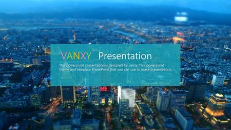 VANXY Presentation This powerpoint presentation is designed by vanxy. This powerpoint theme and template PowerPoint that you can use to make presentations.
