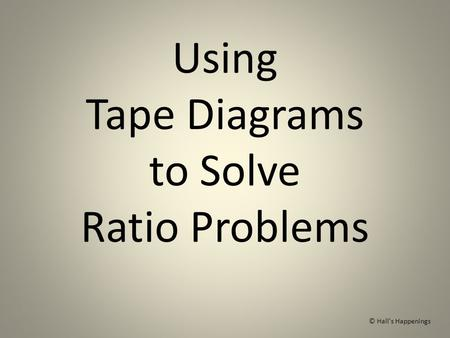 Using Tape Diagrams to Solve Ratio Problems © Hall's Happenings.