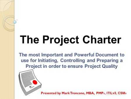 The Project Charter The most Important and Powerful Document to use for Initiating, Controlling and Preparing a Project in order to ensure Project Quality.