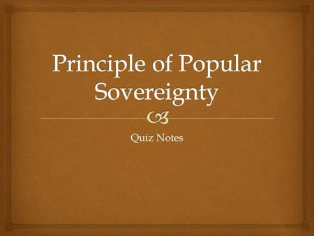 Quiz Notes.   Popular sovereignty – belief that the people hold the final ruling power  Voter registration – state requirement to sign up to vote in.
