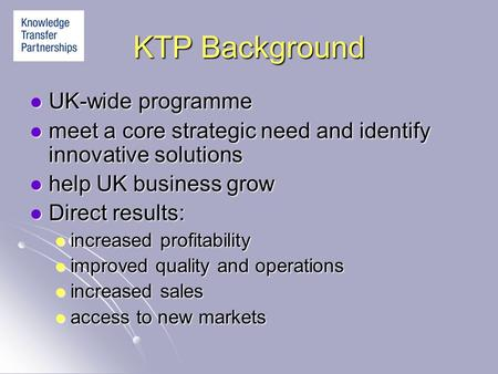 KTP Background UK-wide programme UK-wide programme meet a core strategic need and identify innovative solutions meet a core strategic need and identify.
