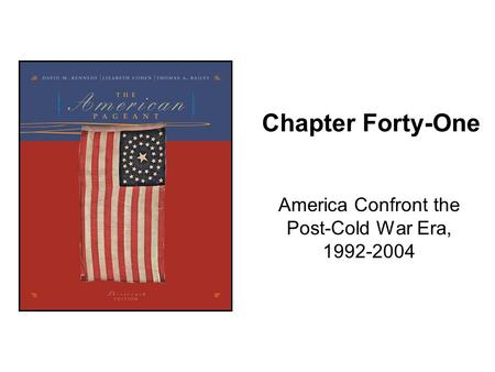 Chapter Forty-One America Confront the Post-Cold War Era, 1992-2004.
