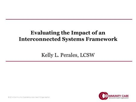 Evaluating the Impact of an Interconnected Systems Framework Kelly L. Perales, LCSW © 2014 Community Care Behavioral Health Organization.