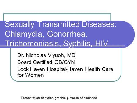 Sexually Transmitted Diseases: Chlamydia, Gonorrhea, Trichomoniasis, Syphilis, HIV Dr. Nicholas Viyuoh, MD Board Certified OB/GYN Lock Haven Hospital-Haven.