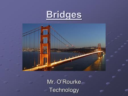 Bridges Mr. O'Rourke Technology. What is a Bridge? A structure built to span a valley, road, body of water or other physical obstacle for the purpose.