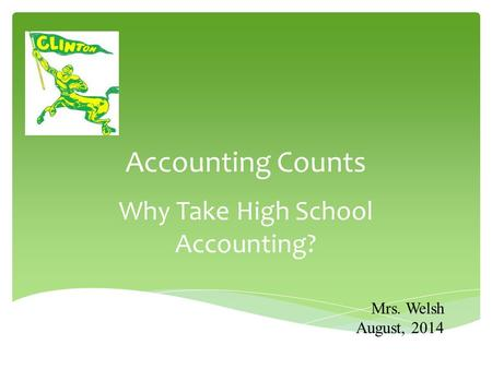 Accounting Counts Why Take High School Accounting? Mrs. Welsh August, 2014.