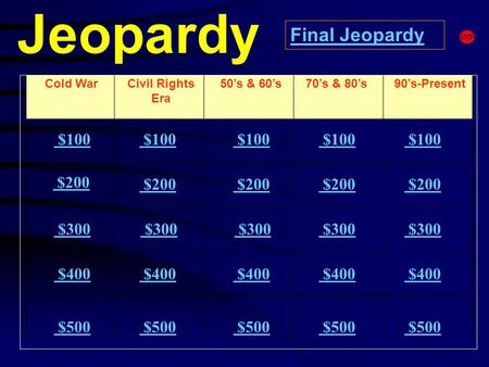 Jeopardy Cold WarCivil Rights Era 90's-Present $100 $200 $300 $400 $500 $100 $200 $300 $300 $400 $500 Final Jeopardy 50's & 60's70's & 80's.