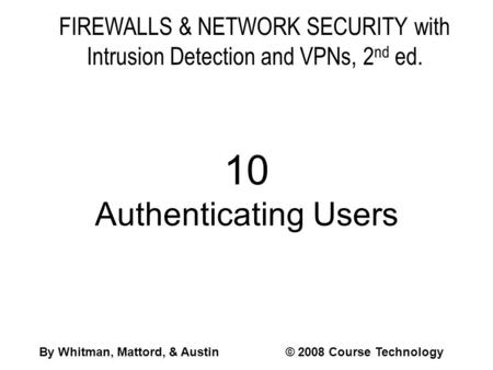FIREWALLS & NETWORK SECURITY with Intrusion Detection and VPNs, 2 nd ed. 10 Authenticating Users By Whitman, Mattord, & Austin© 2008 Course Technology.