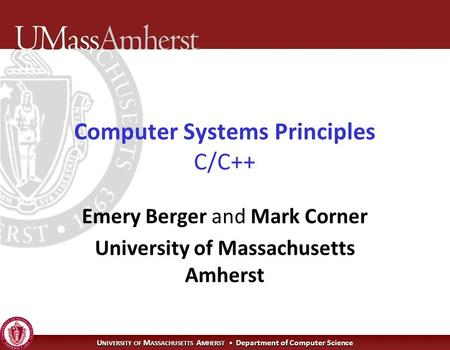 U NIVERSITY OF M ASSACHUSETTS A MHERST Department of Computer Science Computer Systems Principles C/C++ Emery Berger and Mark Corner University of Massachusetts.