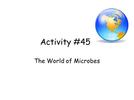 Activity #45 The World of Microbes.