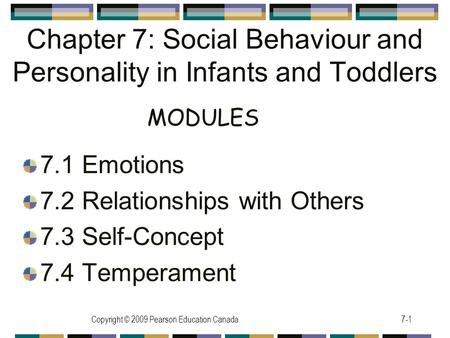 Copyright © 2009 Pearson Education Canada7-1 Chapter 7: Social Behaviour and Personality in Infants and Toddlers 7.1 Emotions 7.2 Relationships with Others.