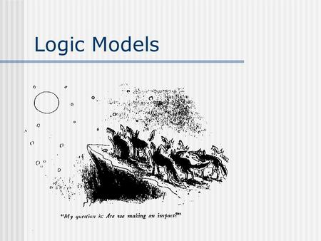 Logic Models. A logic model is your program ROAD MAP. Where are you trying to go? How are you trying to get there? What will tell you that you've arrived?