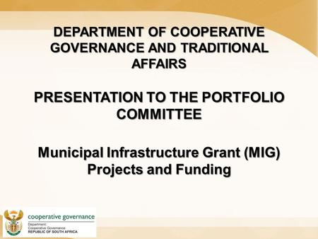 DEPARTMENT OF COOPERATIVE GOVERNANCE AND TRADITIONAL AFFAIRS PRESENTATION TO THE PORTFOLIO COMMITTEE Municipal Infrastructure Grant (MIG) Projects and.