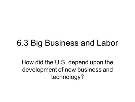 6.3 Big Business and Labor How did the U.S. depend upon the development of new business and technology?
