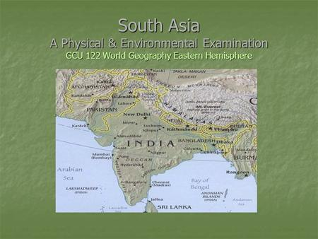 South Asia A Physical & Environmental Examination GCU 122 World Geography Eastern Hemisphere.