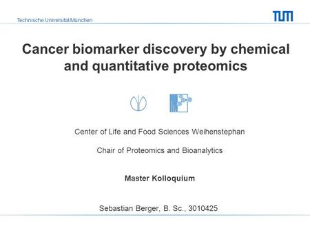 Technische Universität München Cancer biomarker discovery by chemical and quantitative proteomics Sebastian Berger, B. Sc., 3010425 Center of Life and.