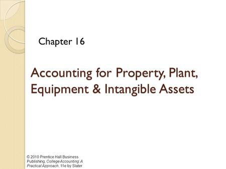 © 2010 Prentice Hall Business Publishing, College Accounting: A Practical Approach, 11e by Slater Accounting for Property, Plant, Equipment & Intangible.