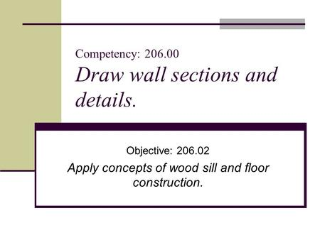 Competency: 206.00 Draw wall sections and details. Objective: 206.02 Apply concepts of wood sill and floor construction.