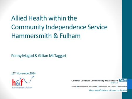Allied Health within the Community Independence Service Hammersmith & Fulham Penny Magud & Gillian McTaggart 12th November2014.