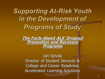 Supporting At-Risk Youth in the Development of Programs of Study The Facts About ALS' Dropout Prevention and Recovery Programs Jan Spivak Director of Student.