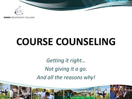 COURSE COUNSELING Getting it right… Not giving it a go. And all the reasons why!