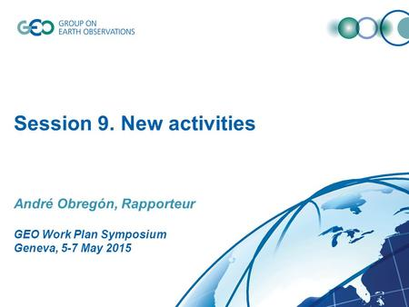 Session 9. New activities André Obregón, Rapporteur GEO Work Plan Symposium Geneva, 5-7 May 2015.